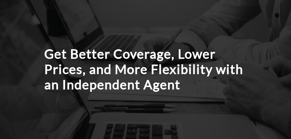 Get Better Coverage, Lower Prices, and More Flexibility with an Independent Agent